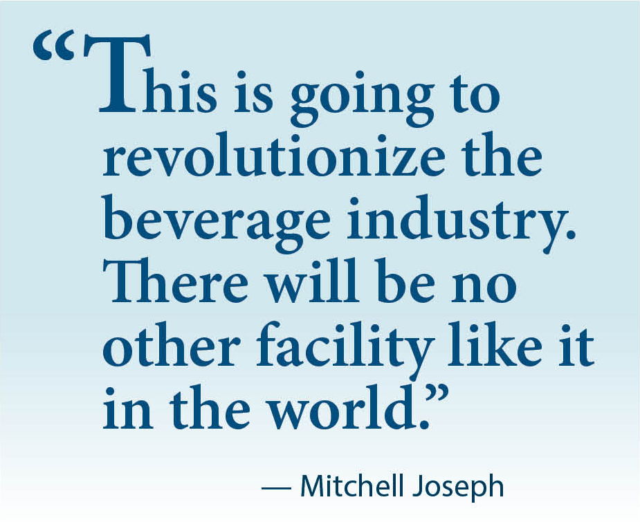 """Quote: """"""""This is going to  revolutionize the beverage industry.  There will be no other facility like it in the world.""""              — Mitchell Joseph"""